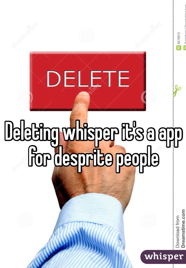 Deleting whisper it's a app for desprite people