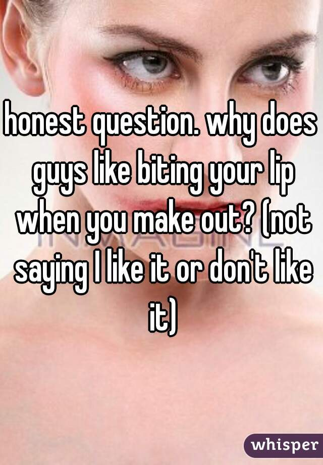 honest question. why does guys like biting your lip when you make out? (not saying I like it or don't like it)