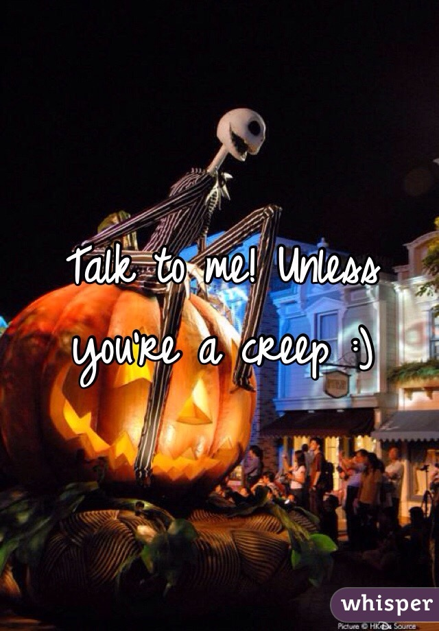 Talk to me! Unless you're a creep :)