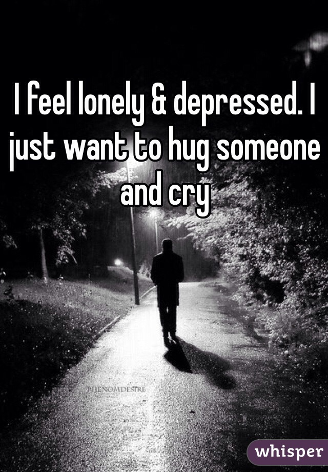 Lonely And Depressed >> I Feel Lonely Depressed I Just Want To Hug Someone And Cry