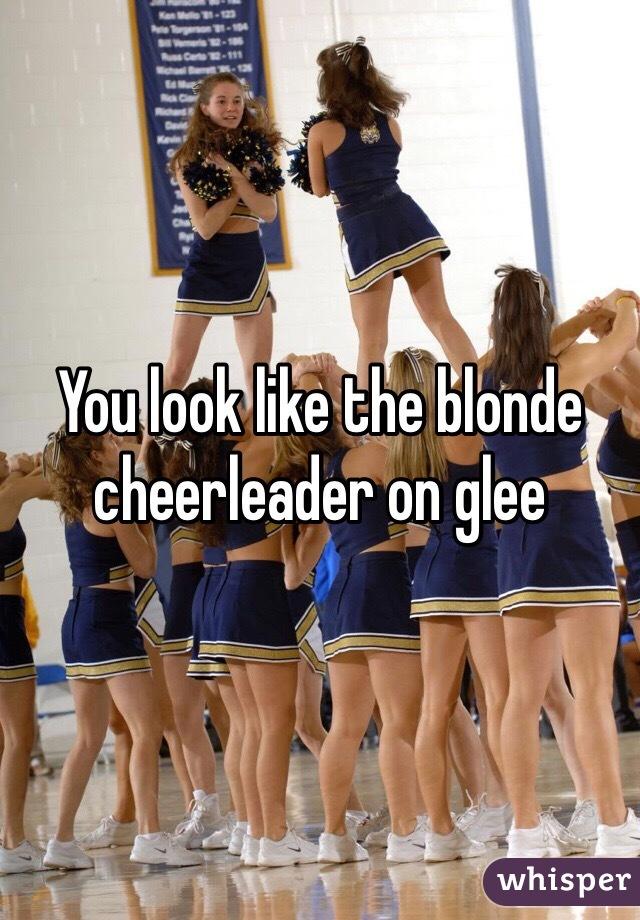 You look like the blonde cheerleader on glee