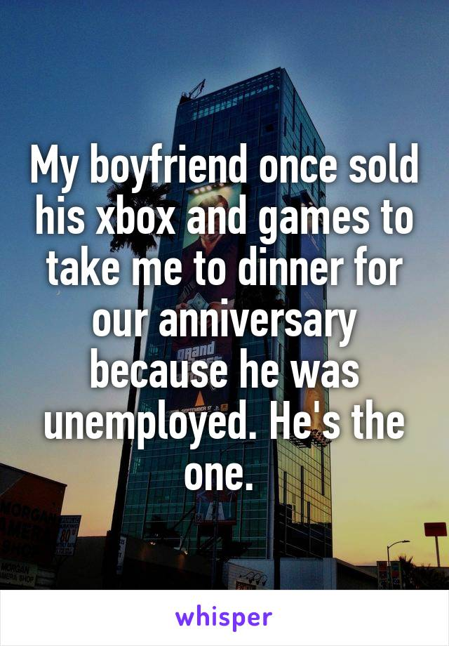 My boyfriend once sold his xbox and games to take me to dinner for our anniversary because he was unemployed. He's the one.