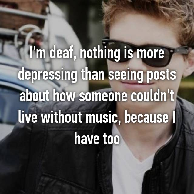 I'm deaf, nothing is more depressing than seeing posts about how someone couldn't live without music, because I have too