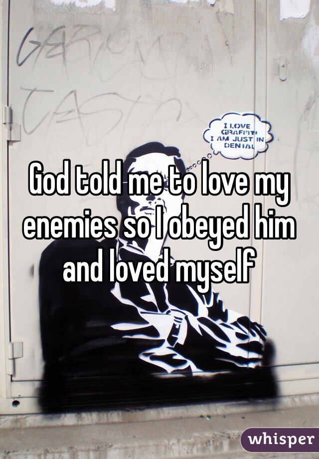 God told me to love my enemies so I obeyed him and loved myself