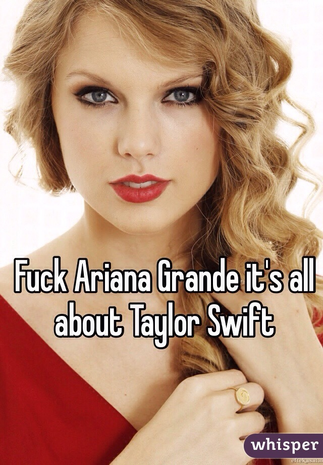 Fuck Ariana Grande It S All About Taylor Swift