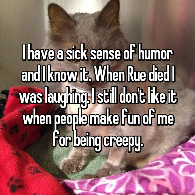 I have a sick sense of humor and I know it. When Rue died I was laughing. I still don't like it when people make fun of me for being creepy.