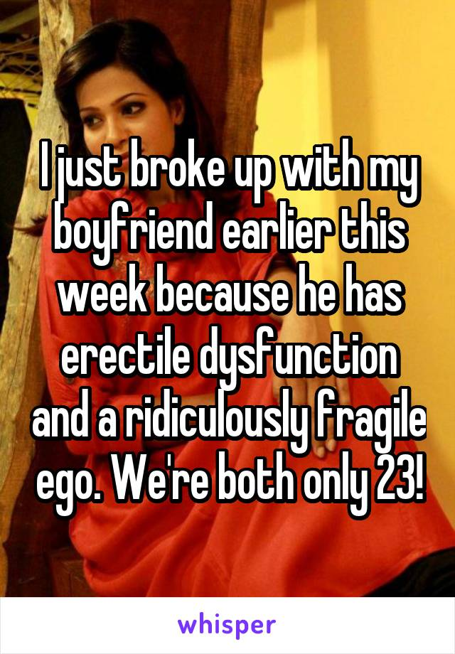 I just broke up with my boyfriend earlier this week because he has erectile dysfunction and a ridiculously fragile ego. We're both only 23!