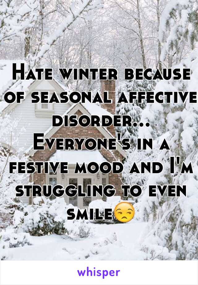 Hate winter because of seasonal affective disorder... Everyone's in a festive mood and I'm struggling to even smile😒