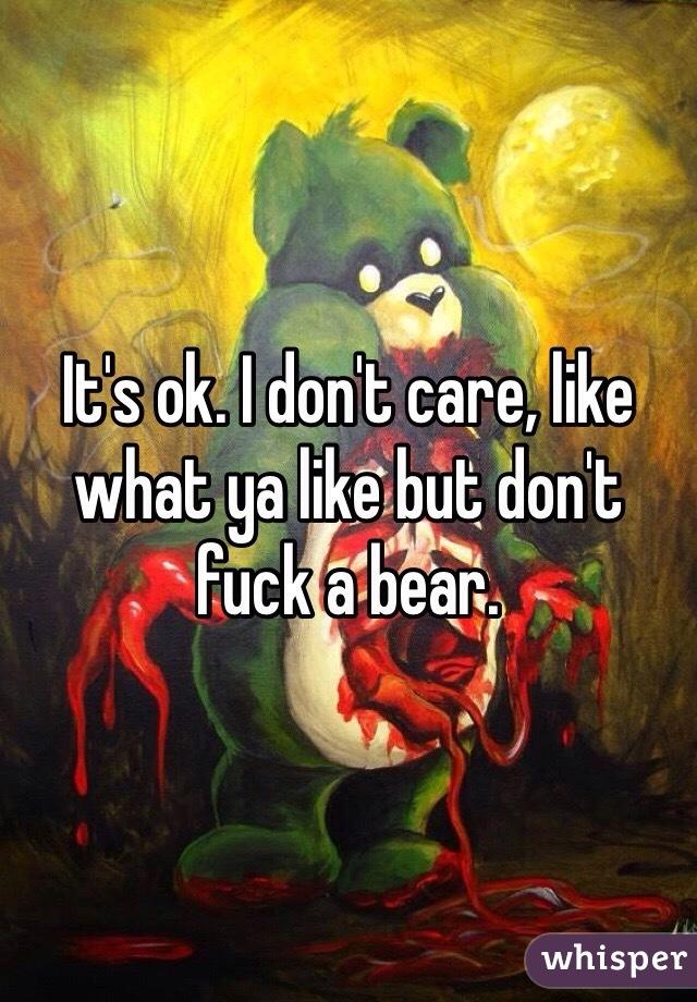 I don't care, like what ya like but don't fuck a bear.