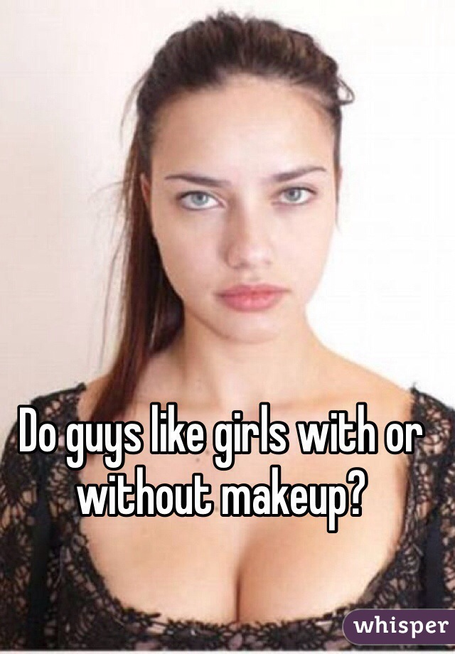 guys like girls with or without makeup?