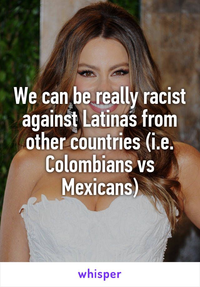 We can be really racist against Latinas from other countries (i.e. Colombians vs Mexicans)