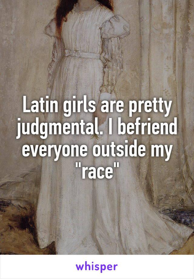 "Latin girls are pretty judgmental. I befriend everyone outside my ""race"""