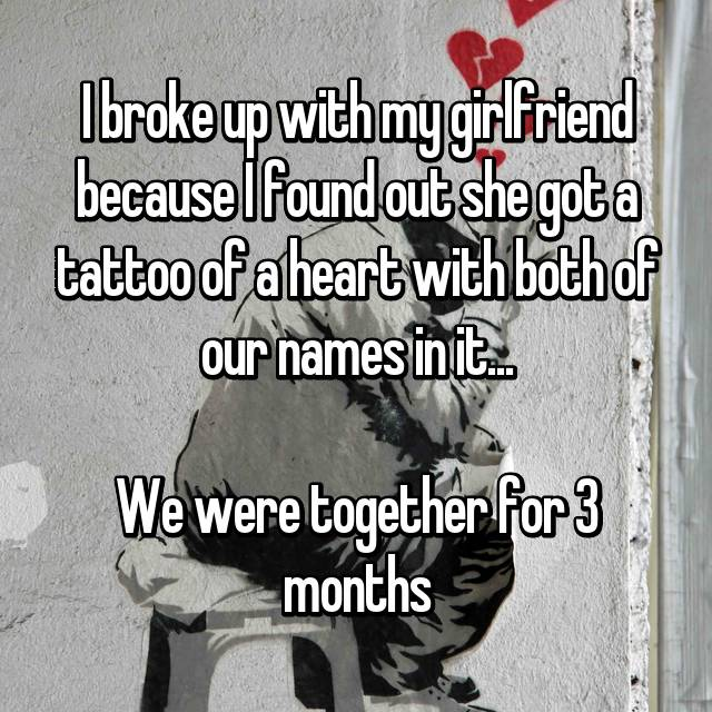 I broke up with my girlfriend because I found out she got a tattoo of a heart with both of our names in it...  We were together for 3 months