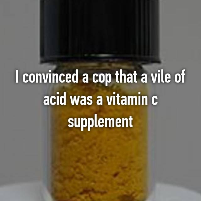 I convinced a cop that a vile of acid was a vitamin c supplement