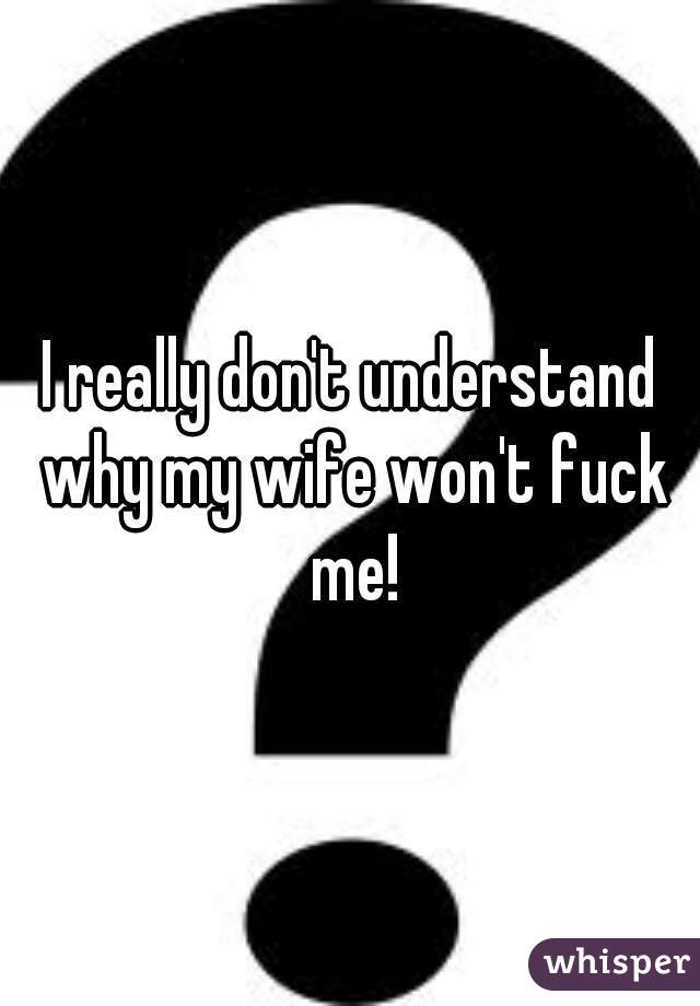 My wife wont fuck