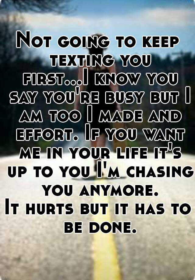 Not Going To Keep Texting You First I Know You Say You Re Busy