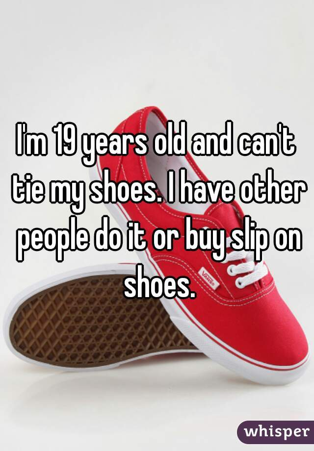 im 19 years old and cant tie my shoes