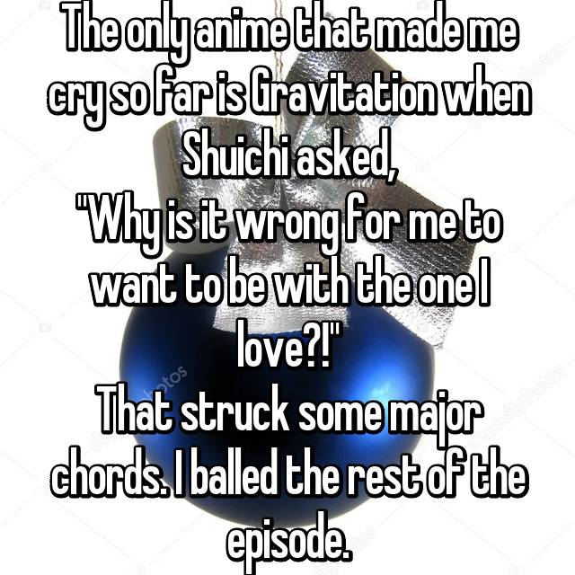 """The only anime that made me cry so far is Gravitation when Shuichi asked, """"Why is it wrong for me to want to be with the one I love?!"""" That struck some major chords. I balled the rest of the episode."""