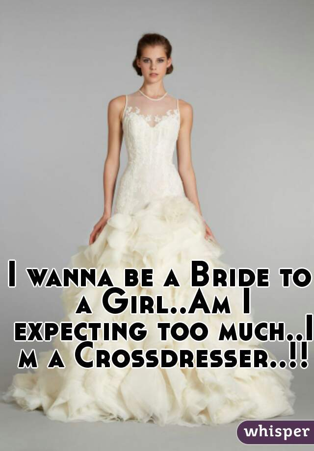 I Wanna Be A Bride To A Girl I Expecting Too Muchi M A