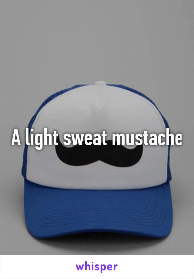 A light sweat mustache