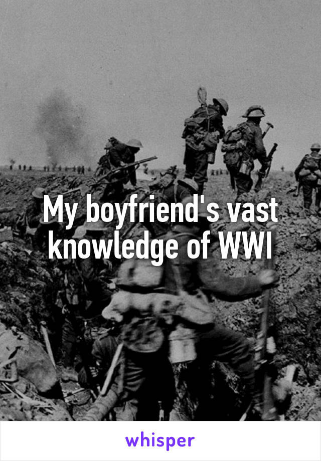 My boyfriend's vast knowledge of WWI