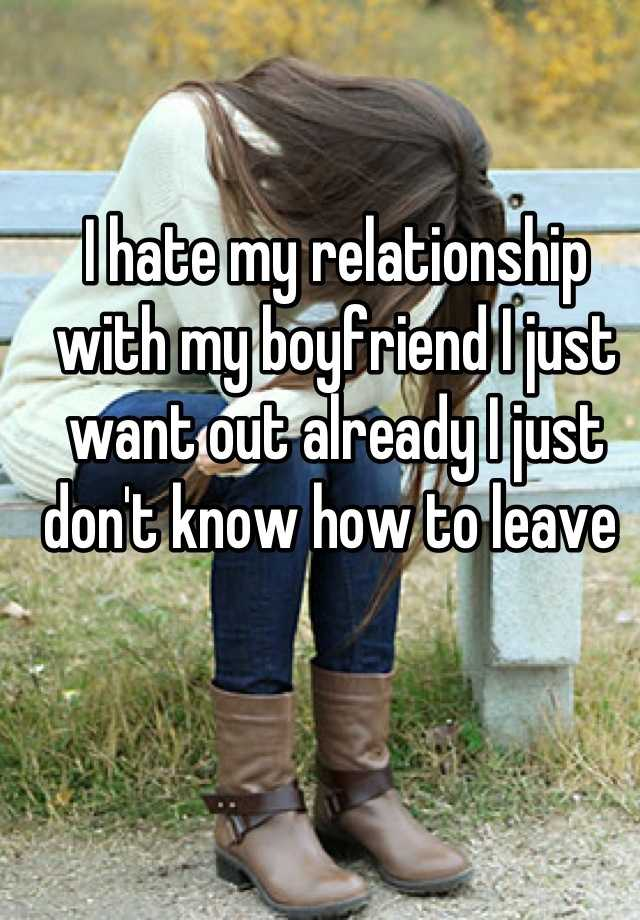 I hate my relationship with my boyfriend I just want out