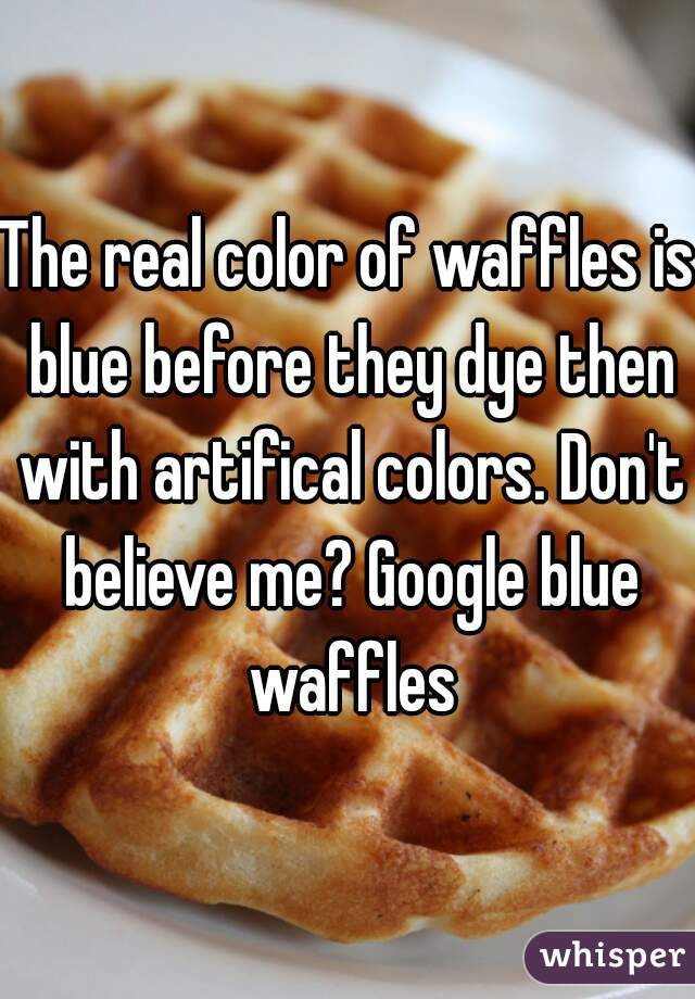 the real color of waffles is blue before they dye then with