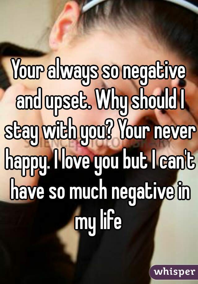Your always so negative and upset. Why should I stay with