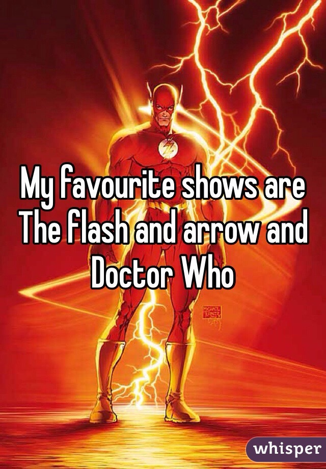 My favourite shows are The flash and arrow and Doctor Who