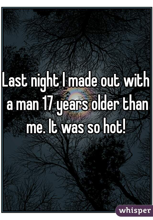 Last night I made out with a man 17 years older than me. It was so hot!