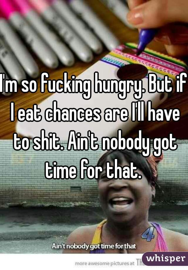 I'm so fucking hungry. But if I eat chances are I'll have to shit. Ain't nobody got time for that.