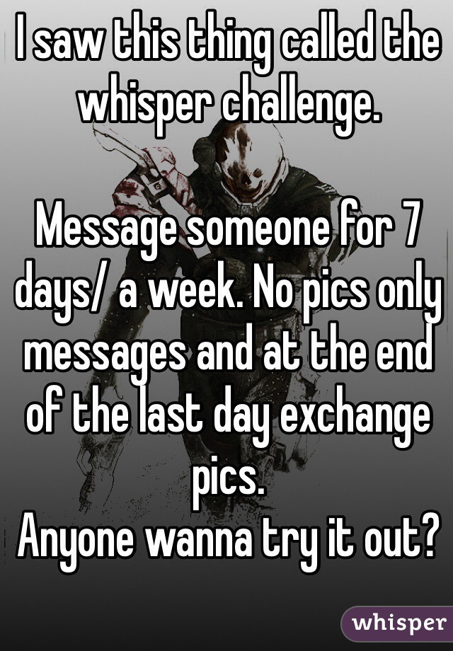 I saw this thing called the whisper challenge.   Message someone for 7 days/ a week. No pics only messages and at the end of the last day exchange pics.  Anyone wanna try it out?
