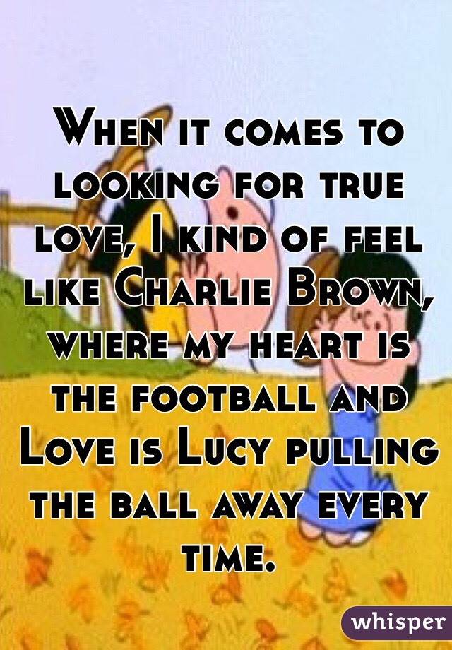 When it comes to looking for true love, I kind of feel like Charlie Brown, where my heart is the football and Love is Lucy pulling the ball away every time.