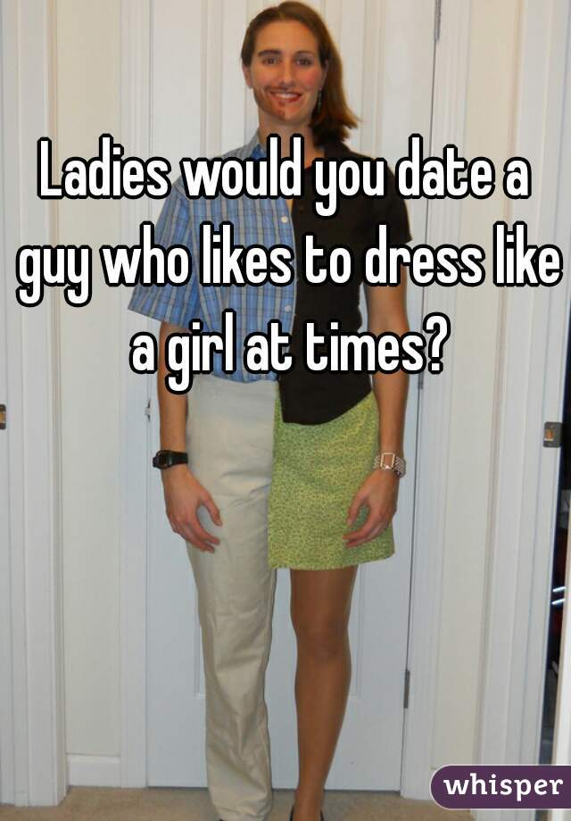 Ladies would you date a guy who likes to dress like a girl at times?