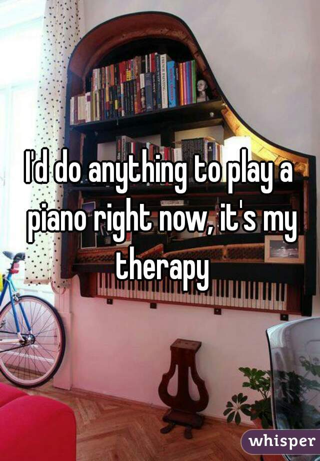 I'd do anything to play a piano right now, it's my therapy