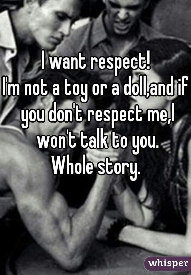 I want respect! I'm not a toy or a doll,and if you don't respect me,I won't talk to you. Whole story.
