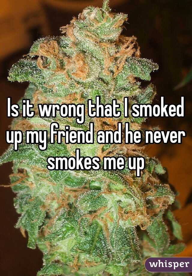 Is it wrong that I smoked up my friend and he never smokes me up