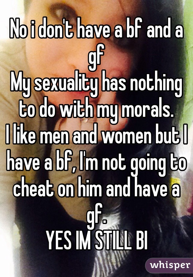 No i don't have a bf and a gf My sexuality has nothing to do with my morals. I like men and women but I have a bf, I'm not going to cheat on him and have a gf. YES IM STILL BI
