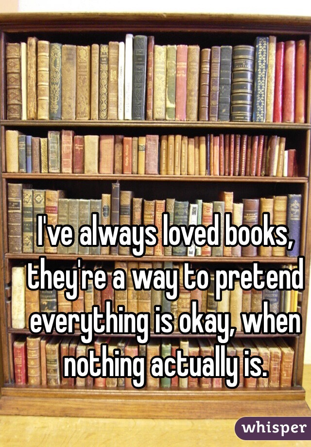 I've always loved books, they're a way to pretend everything is okay, when nothing actually is.