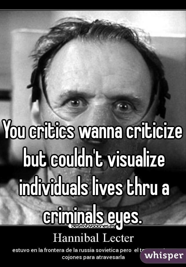 You critics wanna criticize but couldn't visualize individuals lives thru a criminals eyes.