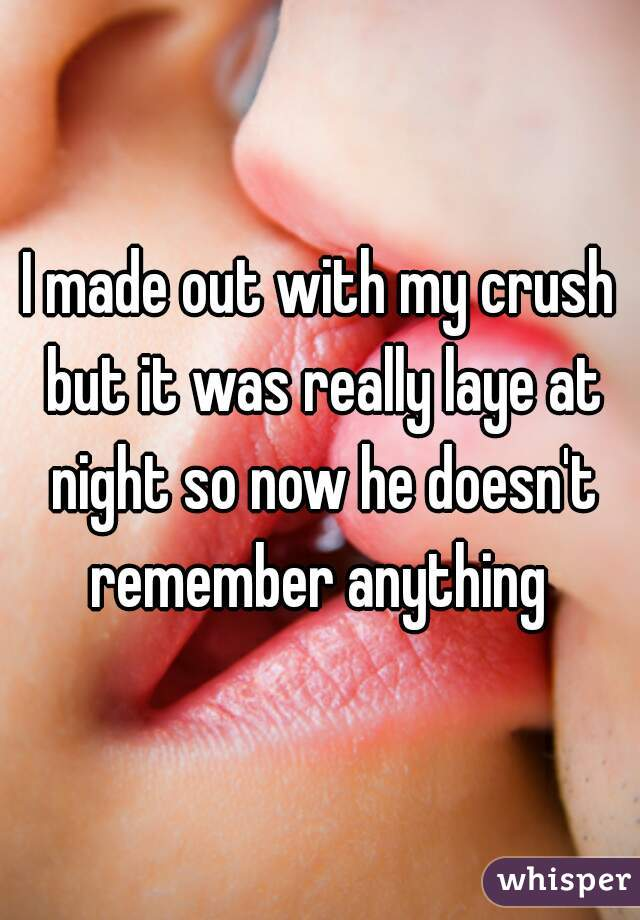 I made out with my crush but it was really laye at night so now he doesn't remember anything