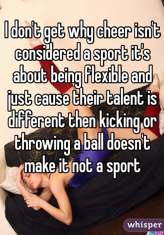I don't get why cheer isn't considered a sport it's about being flexible and just cause their talent is different then kicking or throwing a ball doesn't make it not a sport