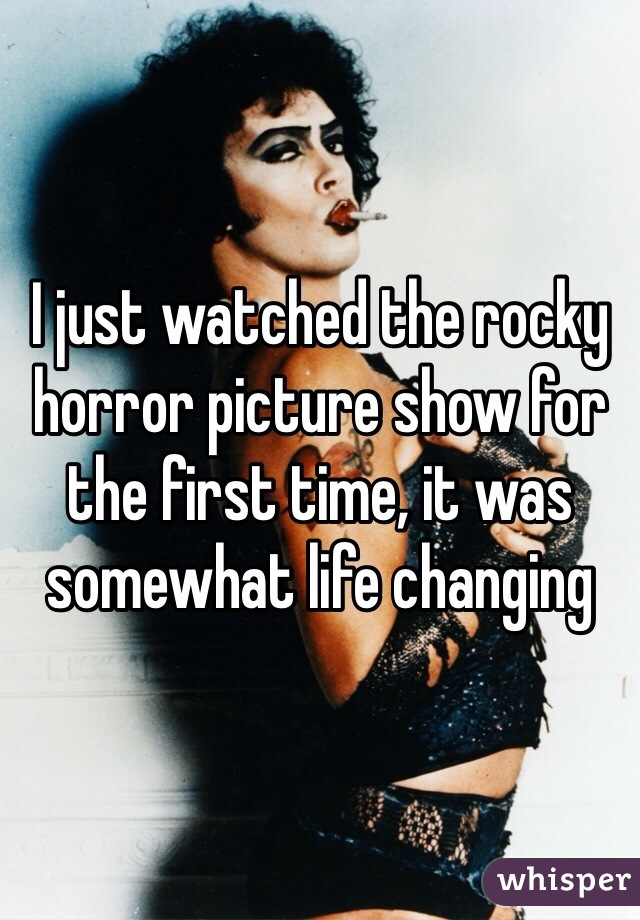 I just watched the rocky horror picture show for the first time, it was somewhat life changing