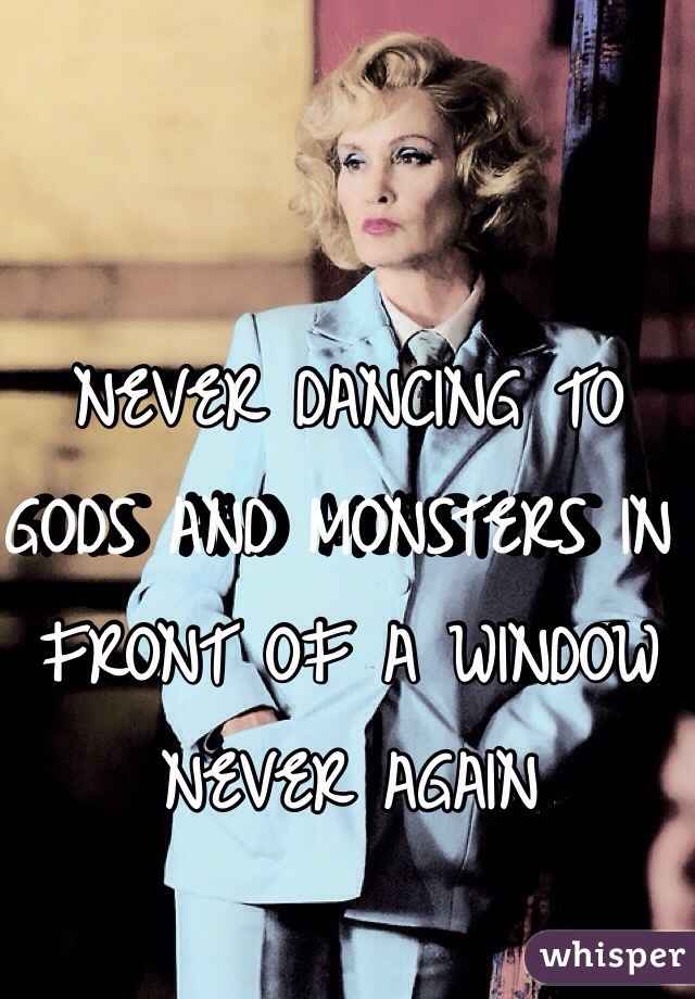 NEVER DANCING TO  GODS AND MONSTERS IN FRONT OF A WINDOW NEVER AGAIN