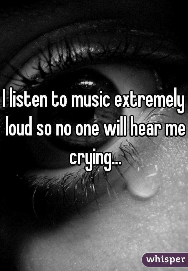 I listen to music extremely loud so no one will hear me crying...
