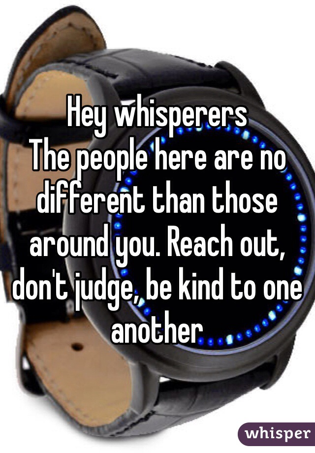 Hey whisperers The people here are no different than those around you. Reach out, don't judge, be kind to one another