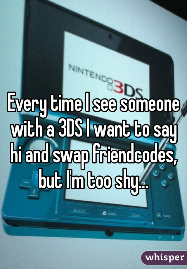 Every time I see someone with a 3DS I want to say hi and swap friendcodes, but I'm too shy...