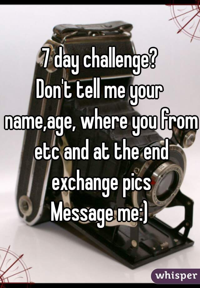 7 day challenge? Don't tell me your name,age, where you from etc and at the end exchange pics Message me:)