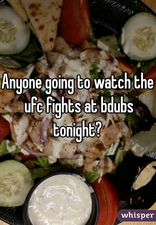 Anyone going to watch the ufc fights at bdubs tonight?