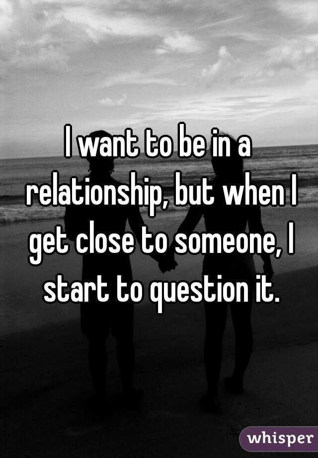 I want to be in a relationship, but when I get close to someone, I start to question it.